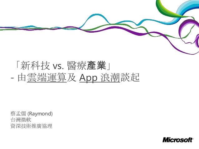 「新科技 vs. 醫療產業」 - 由雲端運算及 App 浪潮談起  蔡孟儒 (Raymond) 台灣微軟 資深技術推廣協理