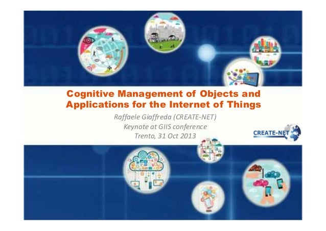 Cognitive Management of Objects and Applications for the Internet of Things Raffaele Giaffreda (CREATE-NET) Keynote at GII...
