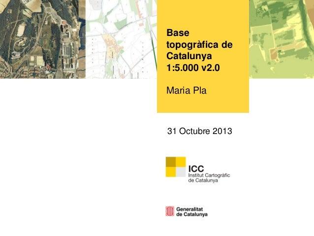 Base topogràfica de Catalunya 1:5.000 v2.0  Maria Pla  31 Octubre 2013