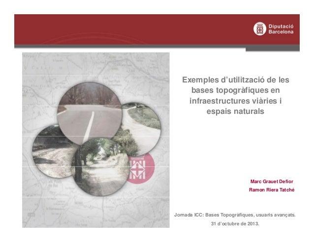 Exemples d'utilització de les bases topogràfiques en infraestructures viàries i espais naturals  Marc Grauet Defior Ramon ...