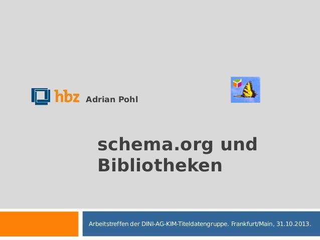 Adrian Pohl  schema.org und Bibliotheken  Arbeitstreffen der DINI-AG-KIM-Titeldatengruppe. Frankfurt/Main, 31.10.2013.