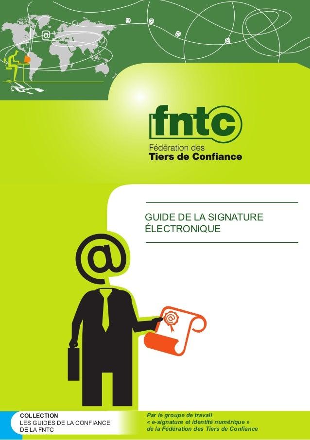 GUIDE DE LA SIGNATURE ÉLECTRONIQUE  COLLECTION LES GUIDES DE LA CONFIANCE DE LA FNTC  Par le groupe de travail « e-signatu...