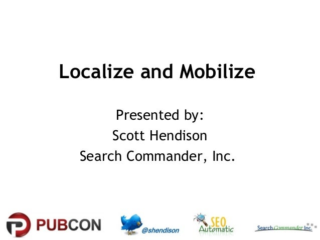 Localize and Mobilize Presented by: Scott Hendison Search Commander, Inc.