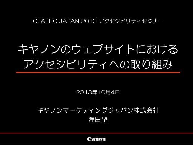 CEATEC JAPAN 2013 アクセシビリティセミナー キヤノンのウェブサイトにおける アクセシビリティへの取り組み 2013年10月4日 キヤノンマーケティングジャパン株式会社 澤田望