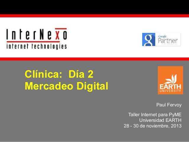Clínica: Día 2 Mercadeo Digital Paul Fervoy Taller Internet para PyME Universidad EARTH 28 - 30 de noviembre, 2013