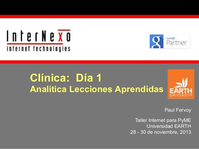 Clínica: Día 1  Analítica Lecciones Aprendidas Paul Fervoy Taller Internet para PyME Universidad EARTH 28 - 30 de noviembr...