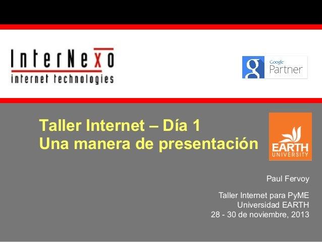 Taller Internet – Día 1 Una manera de presentación Paul Fervoy Taller Internet para PyME Universidad EARTH 28 - 30 de novi...
