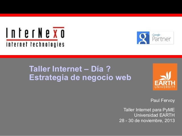 Taller Internet – Día ? Estrategia de negocio web Paul Fervoy Taller Internet para PyME Universidad EARTH 28 - 30 de novie...