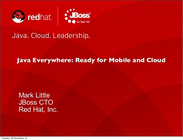 Java Everywhere: Ready for Mobile and Cloud  Mark Little JBoss CTO Red Hat, Inc. 1  Tuesday, 26 November 13