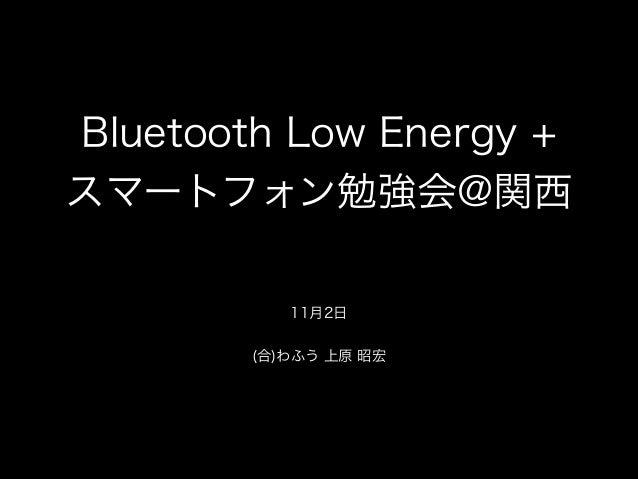 Bluetooth Low Energy + スマートフォン勉強会@関西 ! 11月2日  ! (合)わふう 上原 昭宏
