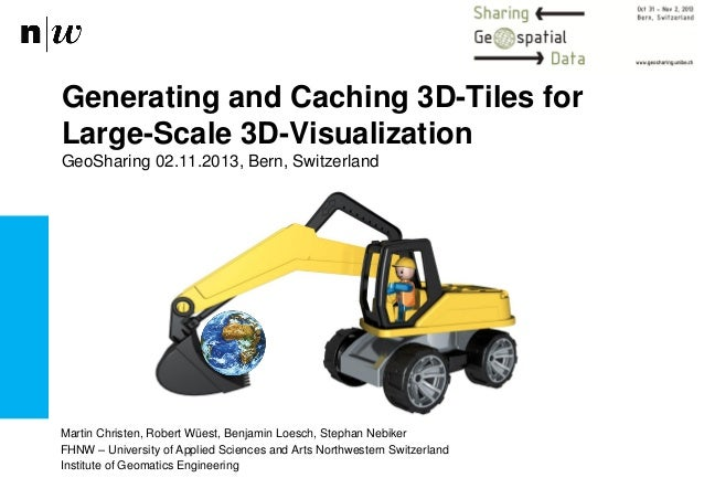 Generating and Caching 3D-Tiles for Large-Scale 3D-Visualization GeoSharing 02.11.2013, Bern, Switzerland  Martin Christen...