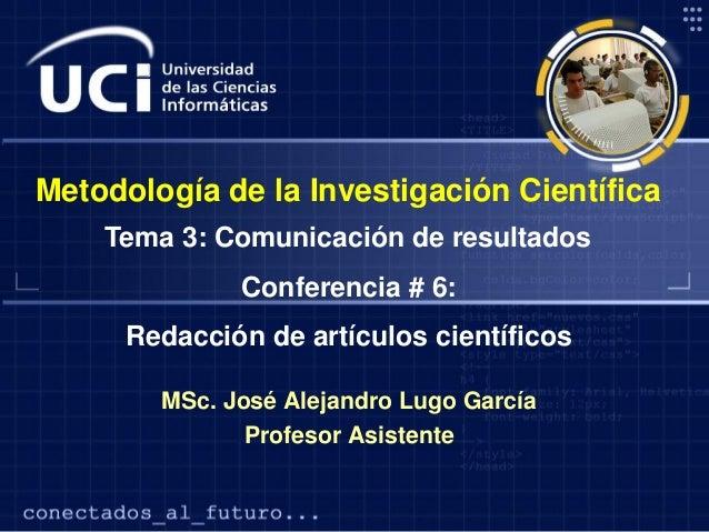 Metodología de la Investigación Científica Tema 3: Comunicación de resultados Conferencia # 6:  Redacción de artículos cie...