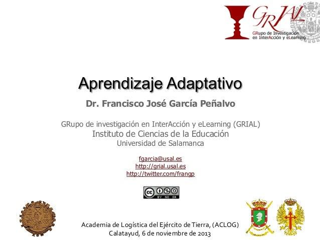Aprendizaje Adaptativo Dr. Francisco José García Peñalvo GRupo de investigación en InterAcción y eLearning (GRIAL)  Instit...