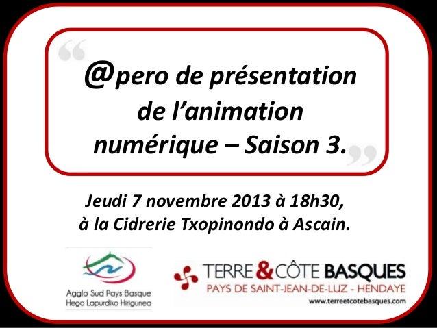 @pero de présentation de l'animation numérique – Saison 3. Jeudi 7 novembre 2013 à 18h30, à la Cidrerie Txopinondo à Ascai...