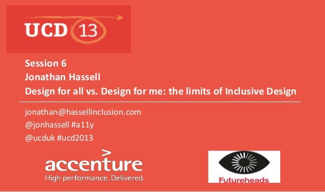 Jonathan Hassell Design for all vs. Design for me: the limits of Inclusive Design Session 6 jonathan@hassellinclusion.com ...