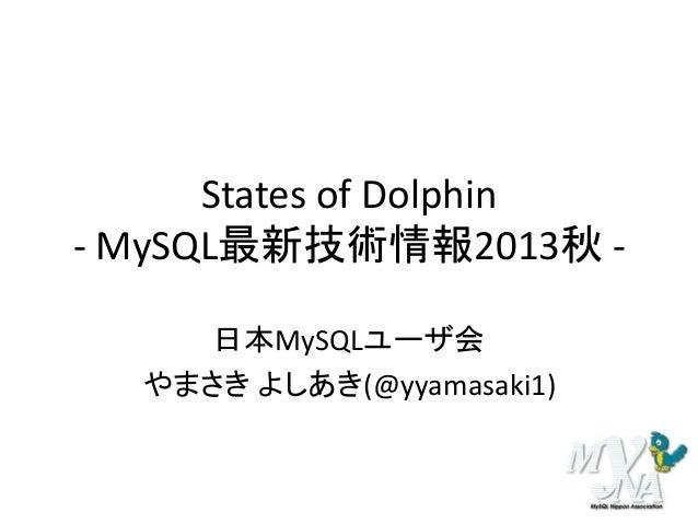 States of Dolphin - MySQL最新技術情報2013秋 日本MySQLユーザ会 やまさき よしあき(@yyamasaki1)