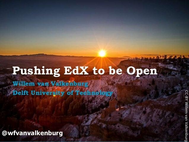 Pushing EdX to be Open Willem van Valkenburg Delft University of Technology  @wfvanvalkenburg  Open Education | open.tudel...