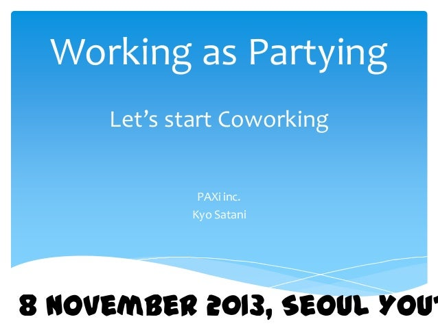 Working as Partying Let's start Coworking PAXi inc. Kyo Satani  8 November 2013, Seoul Yout