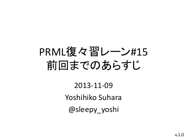 PRML復々習レーン#15 前回までのあらすじ 2013-11-09 Yoshihiko Suhara @sleepy_yoshi v.1.0