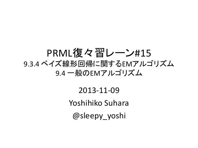 PRML復々習レーン#15 9.3.4 ベイズ線形回帰に関するEMアルゴリズム 9.4 一般のEMアルゴリズム  2013-11-09 Yoshihiko Suhara @sleepy_yoshi