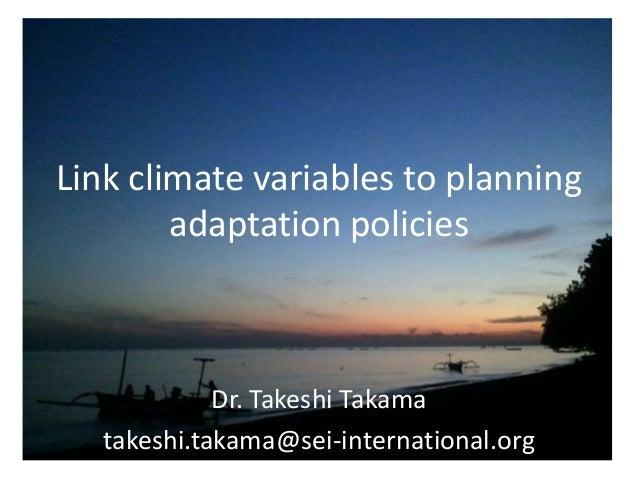 Link climate variables to planning adaptation policies  Dr. Takeshi Takama takeshi.takama@sei-international.org