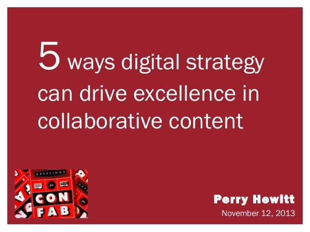 5 ways digital strategy can drive excellence in collaborative content  Perry Hewitt November 12, 2013