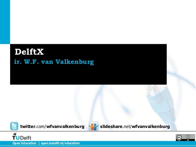 DelftX ir. W.F. van Valkenburg  twitter.com/wfvanvalkenburg  Open Education | open.tudelft.nl/education  slideshare.net/wf...