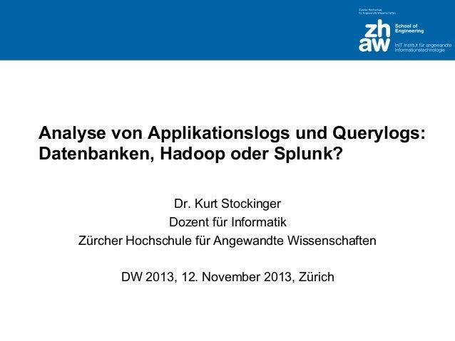 Analyse von Applikationslogs und Querylogs: Datenbanken, Hadoop oder Splunk? Dr. Kurt Stockinger Dozent für Informatik Zür...