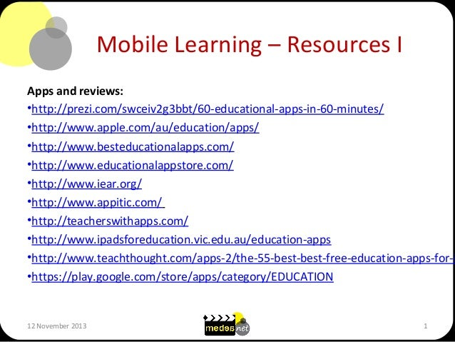 Mobile Learning – Resources I  Apps and reviews: •http://prezi.com/swceiv2g3bbt/60-educational-apps-in-60-minutes/ •http:/...