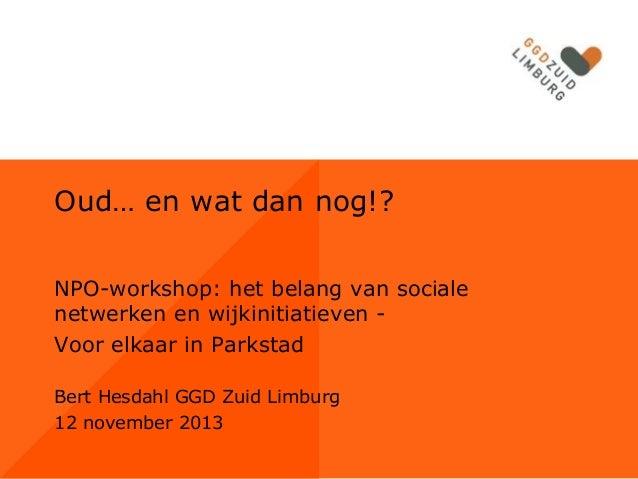 Oud… en wat dan nog!? NPO-workshop: het belang van sociale netwerken en wijkinitiatieven Voor elkaar in Parkstad Bert Hesd...