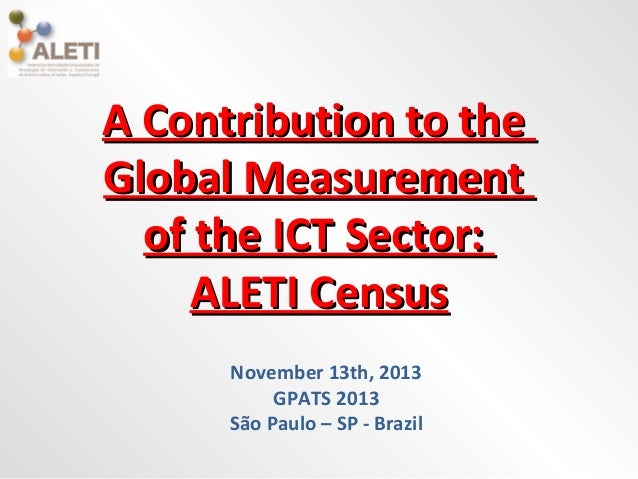 A Contribution to the Global Measurement of the ICT Sector: ALETI Census November 13th, 2013 GPATS 2013 São Paulo – SP - B...