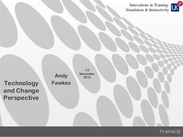 Innovations in Training: Simulation & Interactivity  Technology and Change Perspective  Andy Fawkes  14 November 2013