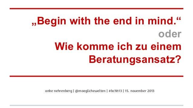 """""""Begin with the end in mind."""" oder Wie komme ich zu einem Beratungsansatz? anke nehrenberg   @moeglichewelten   #bchh13   ..."""
