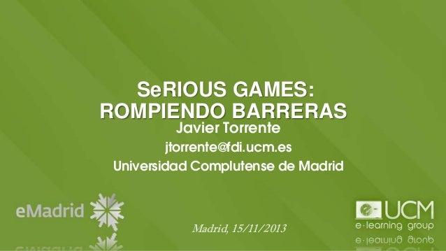 SeRIOUS GAMES: ROMPIENDO BARRERAS Javier Torrente  jtorrente@fdi.ucm.es Universidad Complutense de Madrid  Madrid, 15/11/2...