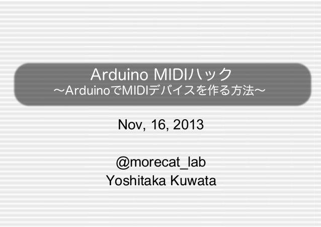 Arduino MIDIハック ∼ArduinoでMIDIデバイスを作る方法∼  Nov, 16, 2013 @morecat_lab ! Yoshitaka Kuwata !