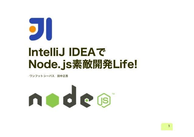 IntelliJ IDEAで Node.js素敵開発Life! •ワンフットシーバス  田中正吾  1