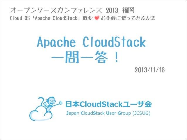 オープンソースカンファレンス 2013 福岡 Cloud OS「Apache CloudStack」概要  お手軽に使ってみる方法  Apache CloudStack  一問一答! 2013/11/16