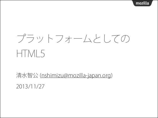 プラットフォームとしての HTML5 清水智公 (nshimizu@mozilla-japan.org) 2013/11/27