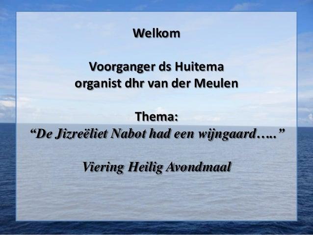 """Welkom Voorganger ds Huitema organist dhr van der Meulen Thema: """"De Jizreëliet Nabot had een wijngaard….."""" Viering Heilig ..."""
