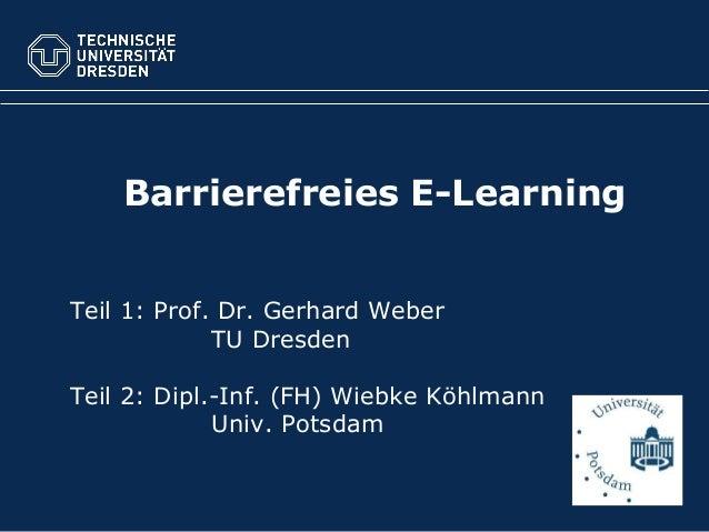 Barrierefreies E-Learning Teil 1: Prof. Dr. Gerhard Weber TU Dresden Teil 2: Dipl.-Inf. (FH) Wiebke Köhlmann Univ. Potsdam