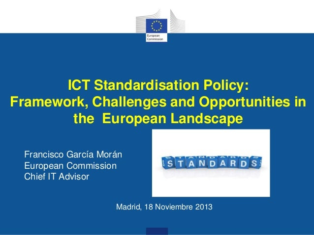 ICT Standardisation Policy: Framework, Challenges and Opportunities in the European Landscape Francisco García Morán Europ...