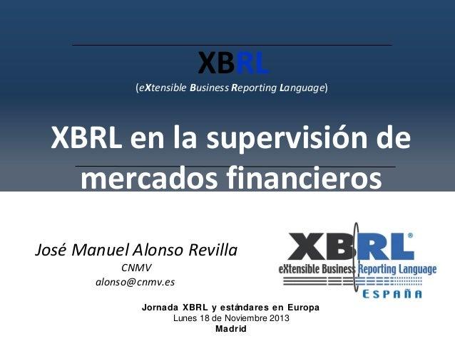 XBRL  (eXtensible Business Reporting Language)  XBRL en la supervisión de mercados financieros José Manuel Alonso Revilla ...