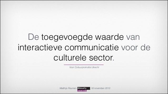 De toegevoegde waarde van interactieve communicatie voor de culturele sector. Voor Cultuurpromotie Utrecht  Matthijs Roume...