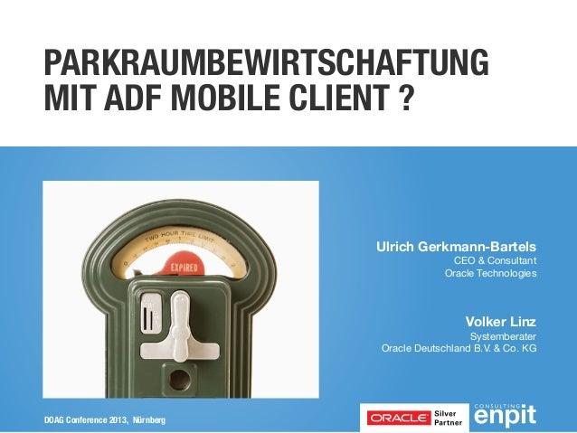 PARKRAUMBEWIRTSCHAFTUNG MIT ADF MOBILE CLIENT ?  Ulrich Gerkmann-Bartels CEO & Consultant Oracle Technologies  Volker Linz...