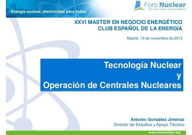 Energía nuclear, electricidad para todos  XXVI MASTER EN NEGOCIO ENERGÉTICO CLUB ESPAÑOL DE LA ENERGÍA Madrid, 19 de novie...