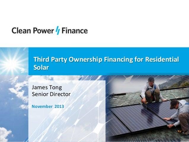 Third Party Ownership Financing for Residential Solar James Tong Senior Director November 2013