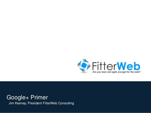 Google+ Primer Jim Keeney, President FitterWeb Consulting © 2012, FitterWeb Consulting
