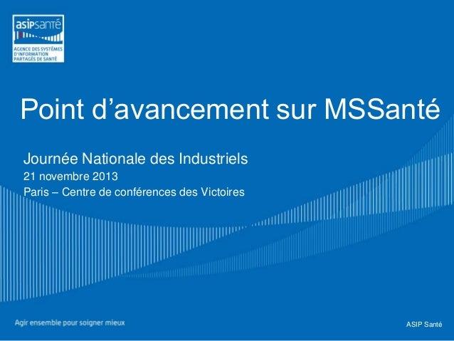Point d'avancement sur MSSanté Journée Nationale des Industriels 21 novembre 2013 Paris – Centre de conférences des Victoi...