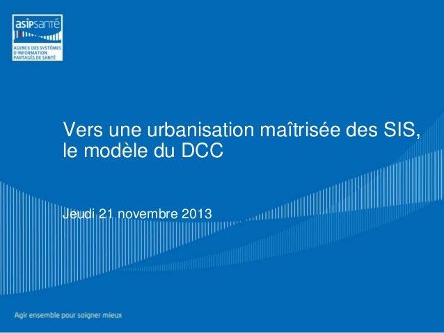 Vers une urbanisation maîtrisée des SIS, le modèle du DCC Jeudi 21 novembre 2013