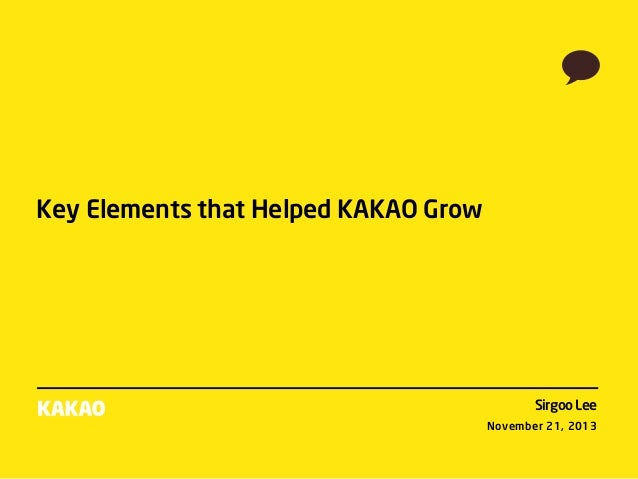 Key Elements that Helped KAKAO Grow  Sirgoo Lee November 21, 2013